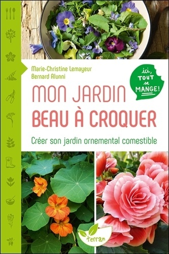 MON JARDIN BEAU A CROQUER - CREER SON JARDIN ORNEMENTAL COMESTIBLE - ICI TOUT SE MANGE !