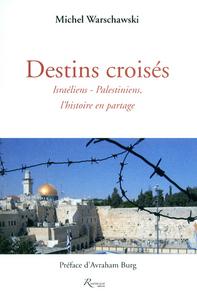 DESTINS CROISES. ISRAELIENS-PALESTINIENS, L'HISTOIRE EN PARTAGE