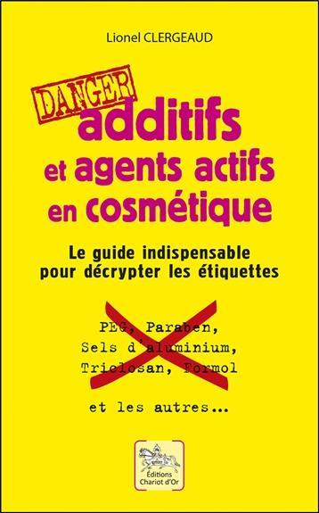 ADDITIFS ET AGENTS ACTIFS EN COSMETIQUE - DANGER - LE GUIDE INDISPENSABLE POUR DECRYPTER LES ETIQUET