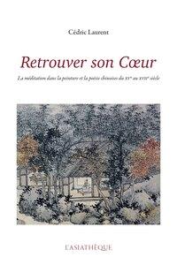 RETROUVER SON COEUR - LA MEDITATION DANS LA PEINTURE ET LA POESIE CHINOISES DU XVE AU XVIIE SIECLE