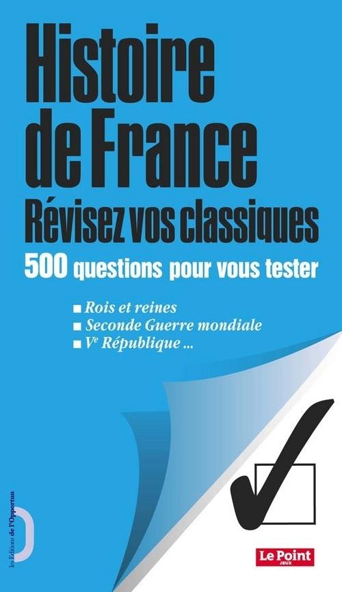 HISTOIRE DE FRANCE - REVISEZ VOS CLASSIQUES - 500 QUESTIONS POUR VOUS TESTER