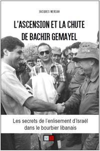 L'ASCENSION ET LA CHUTE DE BACHIR GEMAYEL - LES SECRETS DE L'ENLISEMENT D'ISRAEL DANS LE BOURBIER LI