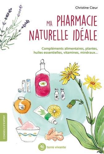 MA PHARMACIE NATURELLE IDEALE - COMPLEMENTS ALIMENTAIRES, PLANTES, HUILES ESSENTIELLES, VITAMINE, MI