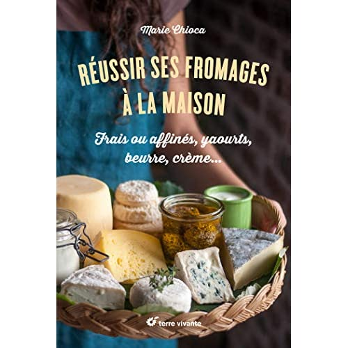 REUSSIR SES FROMAGES A LA MAISON - FRAIS OU AFFINES, YAOURTS, BEURRE, CREME...