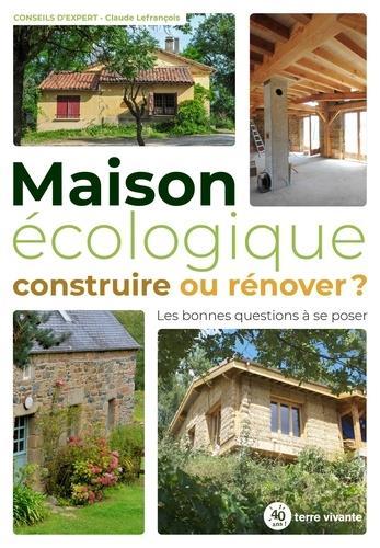 MAISON ECOLOGIQUE : CONSTRUIRE OU RENOVER ? - LES BONNES QUESTIONS A SE POSER