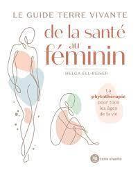 LE GUIDE TERRE VIVANTE DE LA SANTE AU FEMININ - LA PHYTOTHERAPIE POUR TOUS LES AGES DE LA VIE