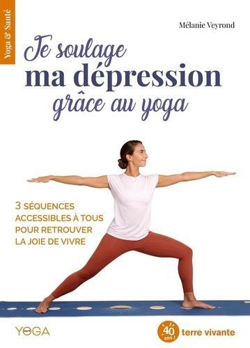 JE SOULAGE MA DEPRESSION GRACE AU YOGA - 3 SEQUENCES ACCESSIBLES A TOUS POUR RETROUVER LA JOIE DE VI