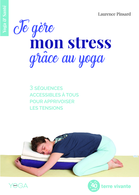 JE GERE MON STRESS GRACE AU YOGA - 3 SEQUENCES ACCESSIBLES A TOUS POUR APPRIVOISER LES TENSIONS