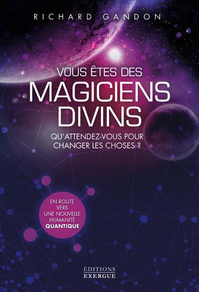 VOUS ETES DES MAGICIENS DIVINS - QU'ATTENDEZ-VOUS POUR CHANGER LES CHOSES ?