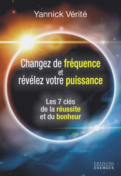 CHANGEZ VOTRE FREQUENCE ET REVELEZ VOTRE PUISSANCE - LES 7 CLES DE LA REUSSITE ET DU BONHEUR