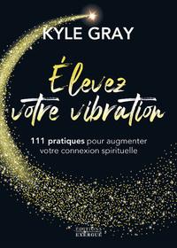 ELEVEZ VOTRE VIBRATION - 111 PRATIQUES POUR AUGMENTER VOTRE CONNEXION SPIRITUELLE