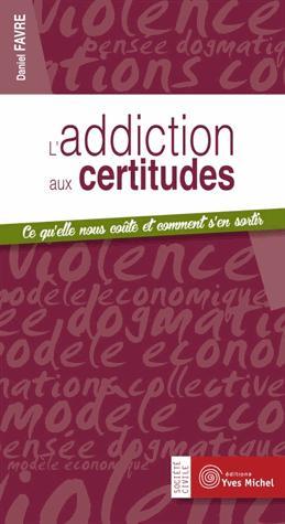 L'ADDICTION AUX CERTITUDES