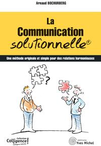 LA COMMUNICATION SOLUTIONNELLE - UNE METHODE ORIGINALE ET SIMPLE POUR DES RELATIONS HARMONIEUSES