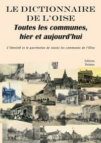 LE DICTIONNAIRE DE L'OISE - TOUTES LES COMMUNES, HIER ET AUJOURD'HUI