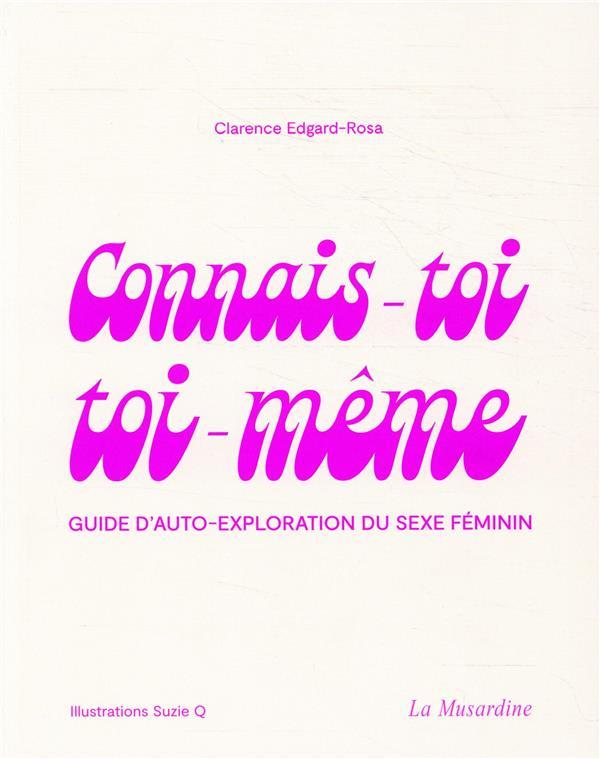 CONNAIS-TOI TOI-MEME - GUIDE D'AUTO-EXPLORATION DU SEXE FEMININ