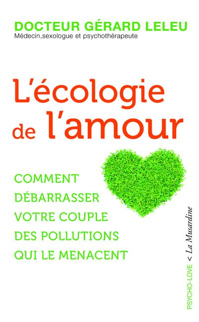 L'ECOLOGIE DE L'AMOUR - COMMENT DEBARRASSER VOTRE COUPLE DES POLLUTIONS QUI LE MENACENT