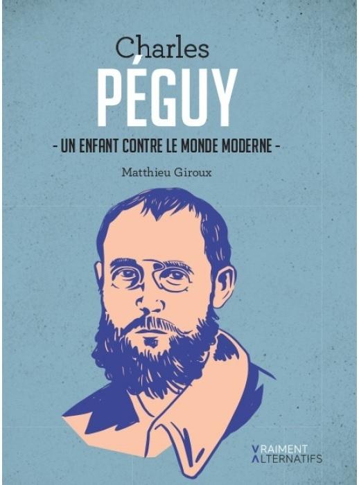CHARLES PEGUY. UN ENFANT CONTRE LE MONDE MODERNE