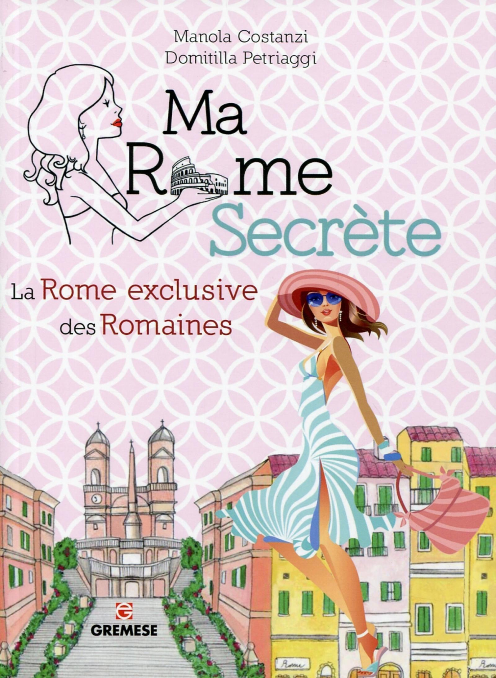MA ROME SECRETE - LA ROME EXCLUSIVE DES ROMAINES.