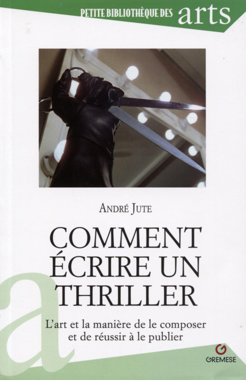 COMMENT ECRIRE UN THRILLER - L'ART ET LA MANIERE DE LE COMPOSER ET DE REUSSIR A LE PUBLIER