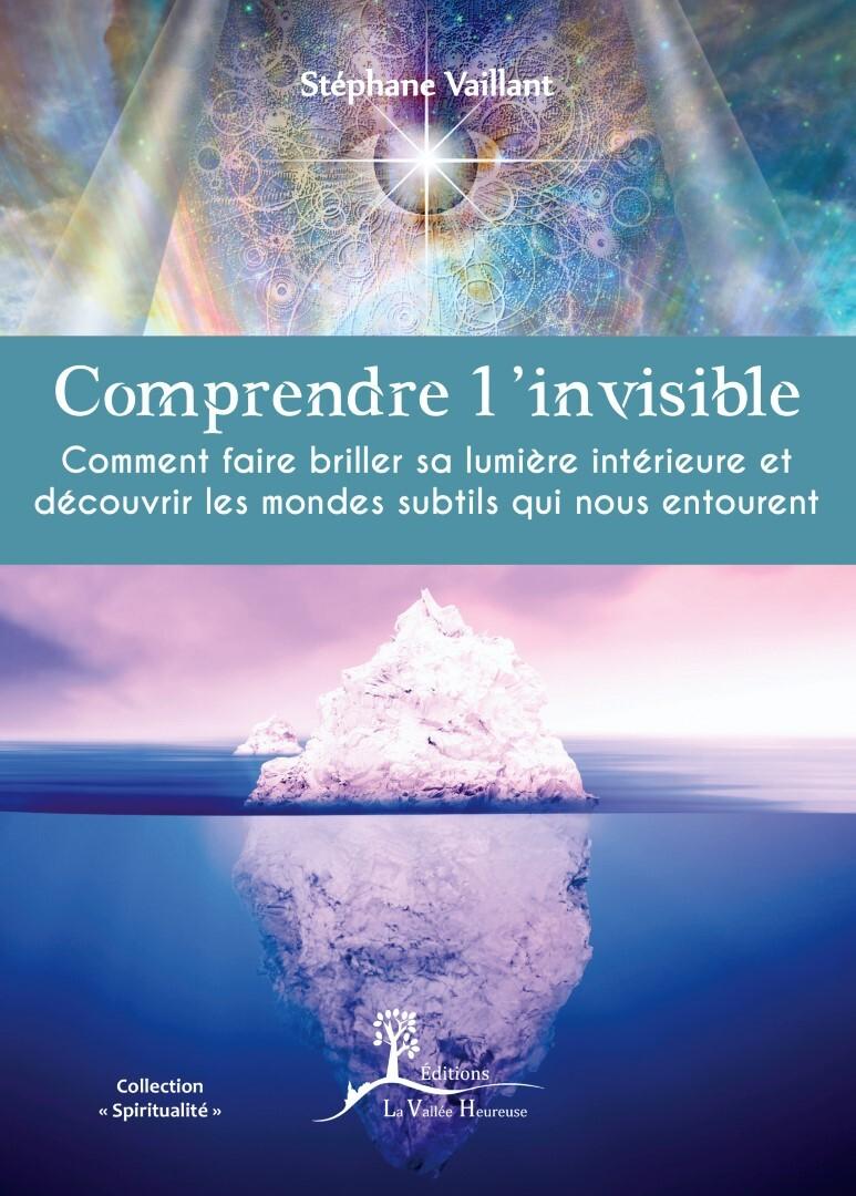 COMPRENDRE L'INVISIBLE -COMMENT FAIRE BRILLER SA LUMIERE INTERIEURE ET DECOUVRIR LES MONDES SUBTILS