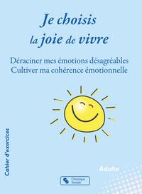 JE CHOISIS LA JOIE DE VIVRE - DERACINER MES EMOTIONS DESAGREABLES - CULTIVER MA COHERENCE EMOTIONNEL