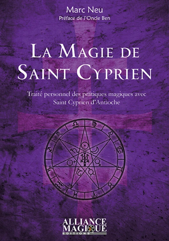 LA MAGIE DE SAINT CYPRIEN - TRAITE PERSONNEL DES PRATIQUES MAGIQUES AVEC SAINT CYPRIEN D'ANTIOCHE. P