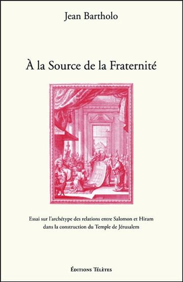 A LA SOURCE DE LA FRATERNITE - ESSAI SUR L'ARCHETYPE DES RELATIONS ENTRE SALOMON ET HIRAM DANS LA CO
