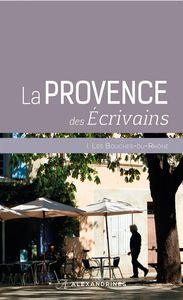 LA PROVENCE DES ECRIVAINS - I. LES BOUCHES DU RHONE