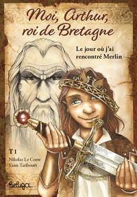 T 1 MOI ARTHUR ROI DE BRETAGNE - LE JOUR OU J'AI RENCONTRE MERLIN