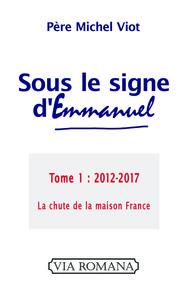 SOUS LE SIGNE D'EMMANUEL. TOME 1, 2012-2017