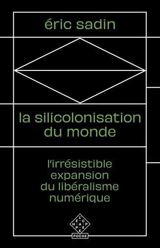 La silicolonisation du monde - l irresistible expansion du liberalisme numerique