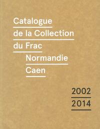 CATALOGUE RAISONNE DE LA COLLECTION DU FRAC DE NORMANDIE CAEN (2002-2014)