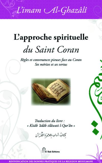 APPROCHE SPIRITUELLE DU SAINT CORAN (L') : REGLES ET CONVENANCES PIEUSES FACE AU CORAN. SES MERITES