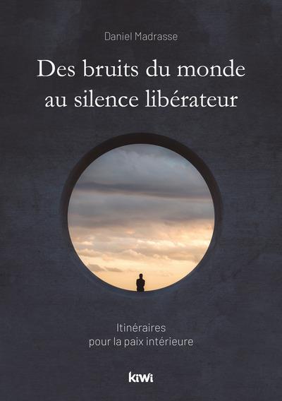 DES BRUITS DU MONDE AU SILENCE LIBERATEUR - ITINERAIRES POUR LA PAIX INTERIEURE