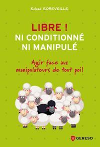 LIBRE ! NI CONDITIONNE, NI MANIPULE - PETIT MANUEL DE RESISTANCE DANS LA VIE ET AU TRAVAIL