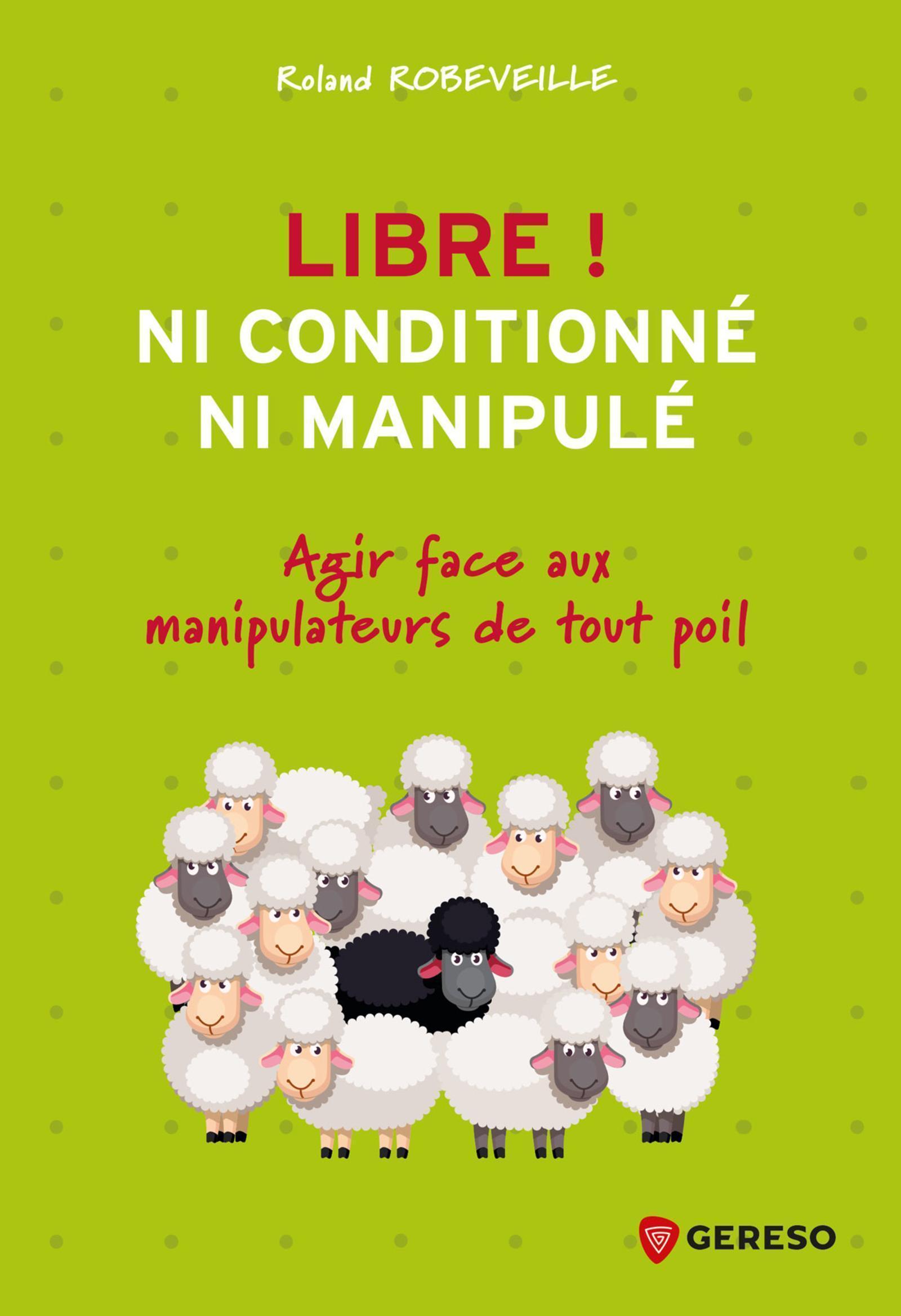 LIBRE ! NI CONDITIONNE, NI MANIPULE - AGIR FACE AUX MANIPULATEURS DE TOUT POIL