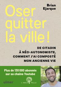 OSER QUITTER LA VILLE ! DE CITADIN A NEO-AUTONOMISTE, COMMENT J'AI COMPOSTE MON ANCIENNE VIE.