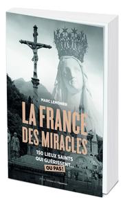 LA FRANCE DES MIRACLES - 250 LIEUX SAINTS QUI GUERISSENT... OU PAS !