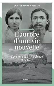 L'AURORE D'UNE VIE NOUVELLE - L'AVENTURE DE SRI AUROBINDO ET DE MERE
