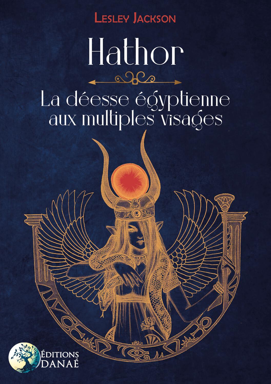 HATHOR : LA DEESSE EGYPTIENNE AUX MULTIPLES VISAGES