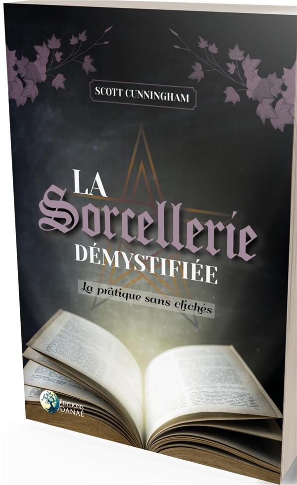 LA SORCELLERIE DEMYSTIFIEE - LA PRATIQUE SANS CLICHES
