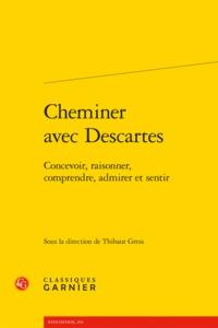 CHEMINER AVEC DESCARTES - CONCEVOIR, RAISONNER, COMPRENDRE, ADMIRER ET SENTIR