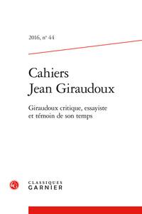 CAHIERS JEAN GIRAUDOUX 2016, N  44 - GIRAUDOUX CRITIQUE, ESSAYISTE ET TEMOIN DE - GIRAUDOUX CRITIQUE