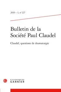 BULLETIN DE LA SOCIETE PAUL CLAUDEL 2019 - 1, N  227 - CLAUDEL, QUESTIONS DE DRA - CLAUDEL, QUESTION