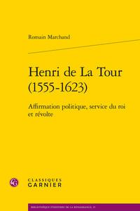 HENRI DE LA TOUR (1555-1623) - AFFIRMATION POLITIQUE, SERVICE DU ROI ET REVOLTE