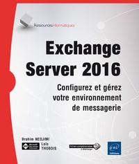 EXCHANGE SERVER 2016 : CONFIGUREZ ET GEREZ VOTRE ENVIRONNEMENT DE MESSAGERIE