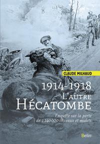 1914-1918 L'AUTRE HECATOMBE - ENQUETE SUR LA PERTE DE 1 140 000 CHEVAUX ET MULETS