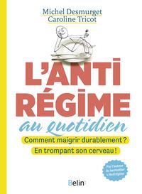 L'ANTIREGIME AU QUOTIDIEN - COMMENT MAIGRIR DURABLEMENT ? EN TROMPANT SON CERVEAU !