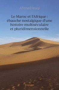 LE MAROC ET L'AFRIQUE  EBAUCHE NOSTALGIQUE DUNE HISTOIRE MULTISECULAIRE ET PLURIDIMENSIONNELLE