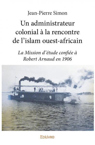 UN ADMINISTRATEUR COLONIAL A LA RENCONTRE DE LISLAM OUEST-AFRICAIN